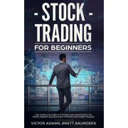 Stock Trading for Beginners: The Complete Guide to Trading and Investing in the Stock Market Including Day, Options and Forex Trading, Paperback/Victor Adams