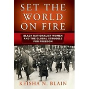 Set the World on Fire: Black Nationalist Women and the Global Struggle for Freedom, Hardcover/Keisha N. Blain