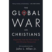 The Global War on Christians: Dispatches from the Front Lines of Anti-Christian Persecution, Paperback/John L. Allen Jr.