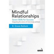 Mindful Relationships - Seven Skills for Success - Integrating the Science of Mind, Body and Brain (Bullock B. Grace)(Book) (9781909141704)
