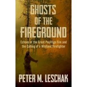 Ghosts of the Fireground: Echoes of the Great Peshtigo Fire and the Calling of a Wildland Firefighter, Paperback/Peter M. Leschak
