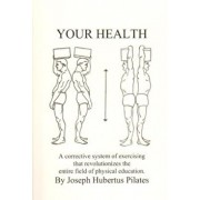 Your Health: A Corrective System of Exercising That Revolutionizes the Entire Field of Physical Education, Paperback/Joseph H. Pilates