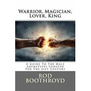 Warrior, Magician, Lover, King: A Guide to the Male Archetypes Updated for the 21st Century: A Guide to Men's Archetypes, Emotions, and the Developmen, Paperback/Rod Boothroyd