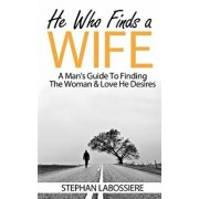 He Who Finds a Wife: A Man's Guide to Finding the Woman & Love He Desires, Paperback/Stephan Labossiere