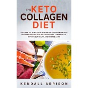 The Keto Collagen Diet: Discover the Benefits of Bone Broth and Collagen with Ketogenic Diet to Help You Lose Weight, Cure Keto Flu, Improve G, Paperback/Kendall Arrison