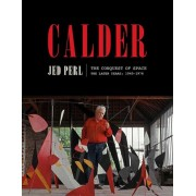 Calder: The Conquest of Space: The Later Years: 1940-1976, Hardcover/Jed Perl