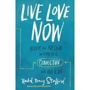 Live Love Now: Relieve the Pressure and Find Real Connection with Our Kids, Hardcover/Rachel Macy Stafford