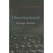 Disenchantment: George Steiner & the Meaning of Western Culture After Auschwitz, Hardcover/Catherine D. Chatterley