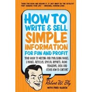 How to Write & Sell Simple Information for Fun and Profit: Your Guide to Writing and Publishing Books, E-Books, Articles, Special Reports, Audio Progr, Paperback/Robert W. Bly