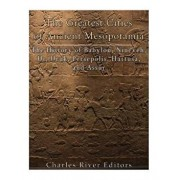 The Greatest Cities of Ancient Mesopotamia: The History of Babylon, Nineveh, Ur, Uruk, Persepolis, Hattusa, and Assur, Paperback/Charles River Editors