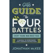The Guy's Guide to Four Battles Every Young Man Must Face: A Manual to Overcoming Life's Common Distractions, Paperback/Jonathan McKee
