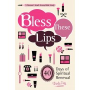 Bless These Lips: Make Over Your Words to Influence Your World: A Women's Small-Group Bible Study, Paperback