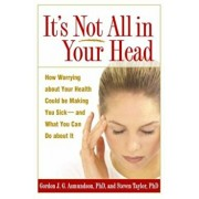 It's Not All in Your Head: How Worrying about Your Health Could Be Making You Sick--And What You Can Do about It, Paperback/Gordon J. G. Asmundson