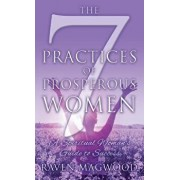 The 7 Practices of Prosperous Women: A Spiritual Woman's Guide to Success, Hardcover/Raven Magwood
