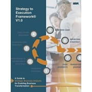 Strategy to Execution Framework: A Guide to Strategic Business Analysis for Enabling Business Transformation., Paperback/Iiba