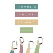 The Ridiculously Simple Guide to iPhone X, XR, XS, and XS Max: A Practical Guide to Getting Started with the Next Generation of iPhone and iOS 12, Paperback/Brian Norman