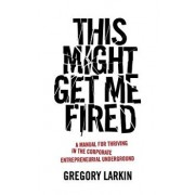 This Might Get Me Fired: A Manual for Thriving in the Corporate Entrepreneurial Underground, Paperback/Gregory Larkin