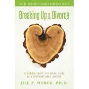 Breaking Up & Divorce 5 Steps: How to Heal and Be Comfortable Alone: The Relationship Formula Workbook Series, Paperback/Ph. D. Jill P. Weber