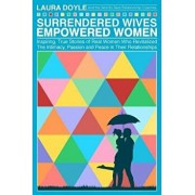 Surrendered Wives Empowered Women: The Inspiring, True Stories of Real Women Who Revitalized the Intimacy, Passion and Peace in Their Relationships, Paperback/Laura Doyle