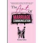 The Art Of Marriage Communication: Communication Habits That Will Kill Your Relationship And How To Do It Better, Paperback/Nicolas Kelton