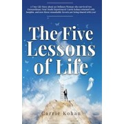 The Five Lessons Of Life: A True Life Story about an Ordinary Woman who Survived Two Extraordinary Near Death Experiences! Carrie Kohan returned, Paperback/Carrie Kohan