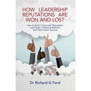 How Leadership Reputations Are Won and Lost: How to Build a Successful Reputation and Create a Personal Brand to Fast-Track Career Success, Paperback/Richard G. Ford