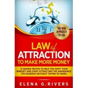 Law Of Attraction to Make More Money: 12 Hidden Truths to Help You Shift Your Mindset and Start Attracting the Abundance You Deserve, Paperback/Elena G. Rivers