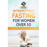 Intermittent Fasting For Women Over 50: The Ultimate 101 Guide to Mastering Healthy Weight Loss as an Aging Woman - Support your Hormones and Detox Yo, Paperback/Amanda Harper