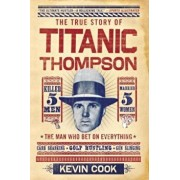 Titanic Thompson: The Man Who Bet on Everything, Paperback/Kevin Cook