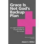 Grace Is Not God's Backup Plan: An Urgent Paraphrase of Paul's Letter to the Romans, Paperback/Adam S. Miller