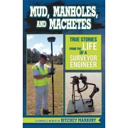 Mud, Manholes, and Machetes: True Stories from the Life of a Surveyor Engineer, Paperback/Ritchey Marbury