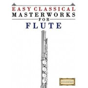 Easy Classical Masterworks for Flute: Music of Bach, Beethoven, Brahms, Handel, Haydn, Mozart, Schubert, Tchaikovsky, Vivaldi and Wagner, Paperback/Easy Classical Masterworks
