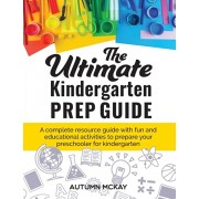 The Ultimate Kindergarten Prep Guide: A complete resource guide with fun and educational activities to prepare your preschooler for kindergarten, Paperback/Autumn McKay
