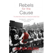 Rebels for the Cause - The Alternative History of Arsenal Football Club (Spurling Jon)(Paperback) (9781840189001)