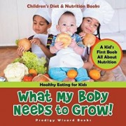 What My Body Needs to Grow! a Kid's First Book All about Nutrition - Healthy Eating for Kids - Children's Diet & Nutrition Books, Paperback/Prodigy Wizard