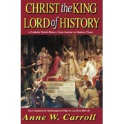 Christ the King Lord of History: A Catholic World History from Ancient to Modern Times, Paperback/Anne W. Carroll