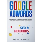 Google AdWords: A beginners guide to learn how Google works. Use google analytics, SEO and ADS AdWords for your business. Dominate soc, Paperback/Jeremy Preace