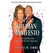 The Man Manifesto: How to Satisfy, Love, and Cherish Your Woman The 4 Ps of the Man's Role & the 6 Emotions of a Woman, Paperback/Jacques M. Timma
