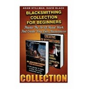 Blacksmithing Collection for Beginners: Master the Art of Metal Work and Create Your Own Masterpieces: (Blacksmithing, Blacksmith, How to Blacksmith,, Paperback/Adam Stillman