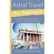 Astral Travel for Beginners: Transcend Time and Space with Out-Of-Body Experiences, Paperback/Richard Webster