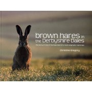 Brown Hares in the Derbyshire Dales. The Story of One of the Peak District's Most Enigmatic Mammals, Paperback/Christine Gregory