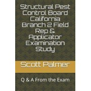 Structural Pest Control Board California Branch 2 Field Rep & Applicator Examination Study: Q & A from the Exam, Paperback/Scott Palmer