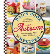 Dad's Book of Awesome Recipes: From Sweet Candy Bacon to Cheesy Chicken Fingers, 100+ Recipes the Whole Family Will Enjoy!, Paperback