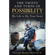 The Twists & Turns of Possibility: My Life Is My True Story, Paperback/Principal Michael McGrone Sr