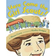 """Here Come the Girl Scouts!: The Amazing All-True Story of Juliette """"Daisy"""" Gordon Low and Her Great Adventure, Hardcover"""