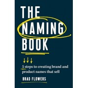 The Naming Book: 5 Steps to Creating Brand and Product Names That Sell, Paperback/Brad Flowers