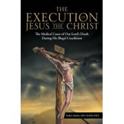 The Execution of Jesus the Christ: The Medical Cause of Our Lord's Death During His Illegal Crucifixion, Paperback/MD Faans Mark J. Kubala