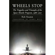Wheels Stop: The Tragedies and Triumphs of the Space Shuttle Program, 1986-2011, Hardcover/Rick Houston