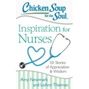 Chicken Soup for the Soul: Inspiration for Nurses: 101 Stories of Appreciation and Wisdom, Paperback/Amy Newmark