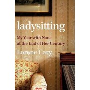 Ladysitting: My Year with Nana at the End of Her Century, Hardcover/Lorene Cary